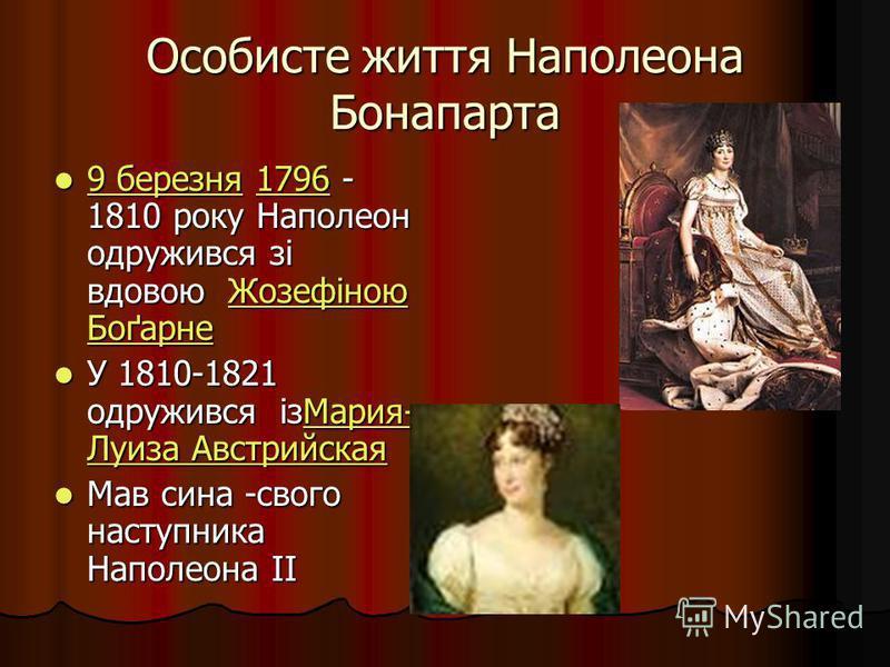 Особисте життя Наполеона Бонапарта 9 березня 1796 - 1810 року Наполеон одружився зі вдовою Жозефіною Боґарне 9 березня 1796 - 1810 року Наполеон одружився зі вдовою Жозефіною Боґарне 9 березня1796Жозефіною Боґарне 9 березня1796Жозефіною Боґарне У 181