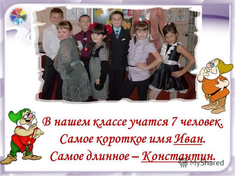 В нашем классе учатся 7 человек. Самое короткое имя Иван. Самое длинное – Константин.