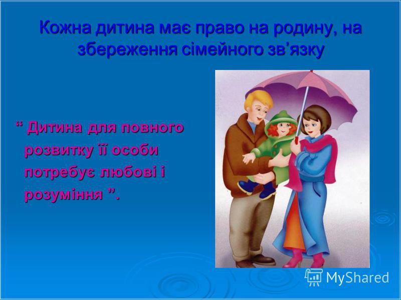 Кожна дитина має право на родину, на збереження сімейного звязку Дитина для повного Дитина для повного розвитку її особи розвитку її особи потребує любові і потребує любові і розуміння. розуміння.