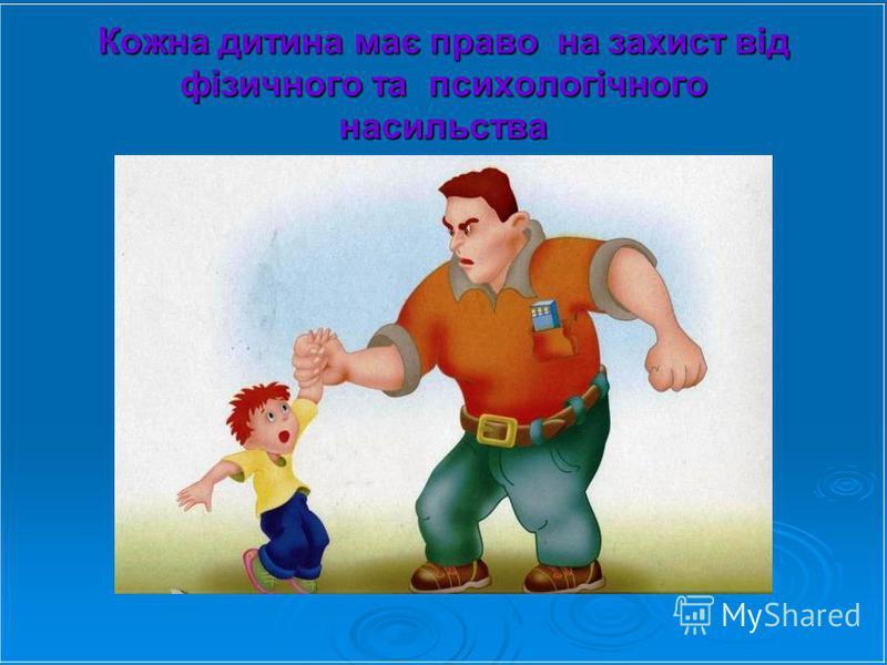Кожна дитина має право на захист від фізичного та психологічного насильства