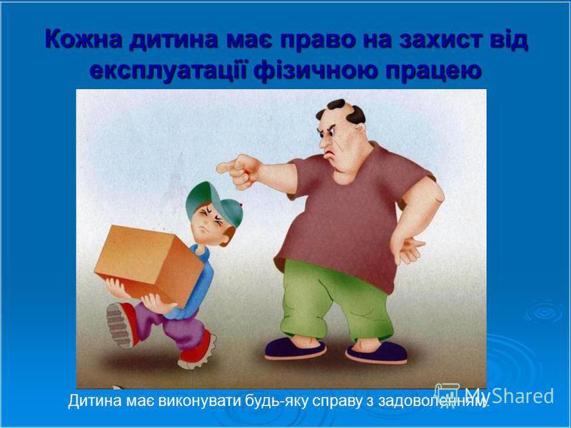 Кожна дитина має право на захист від експлуатації фізичною працею Дитина має виконувати будь-яку справу з задоволенням.