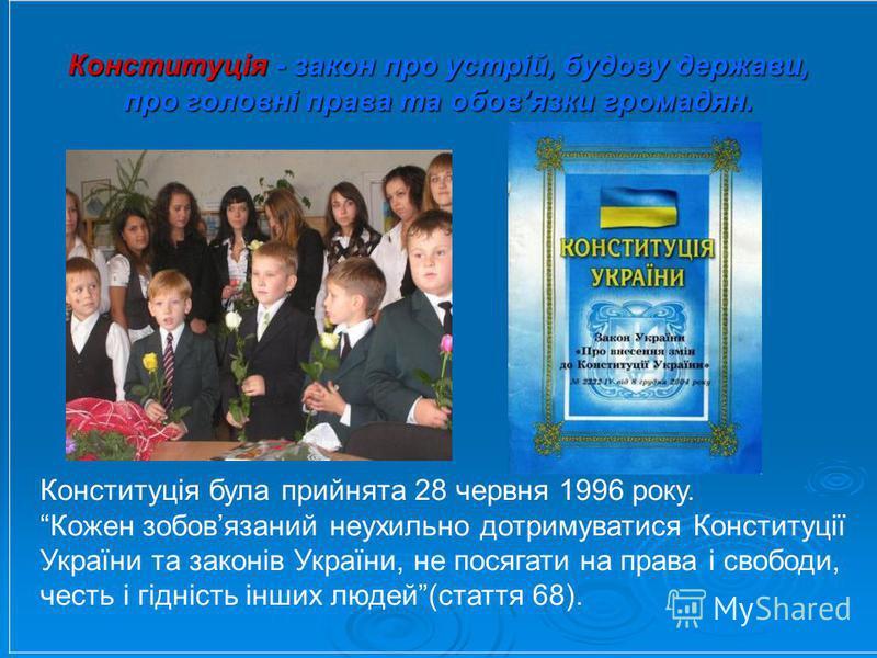 Конституція - закон про устрій, будову держави, про головні права та обовязки громадян. Конституція була прийнята 28 червня 1996 року. Кожен зобовязаний неухильно дотримуватися Конституції України та законів України, не посягати на права і свободи, ч