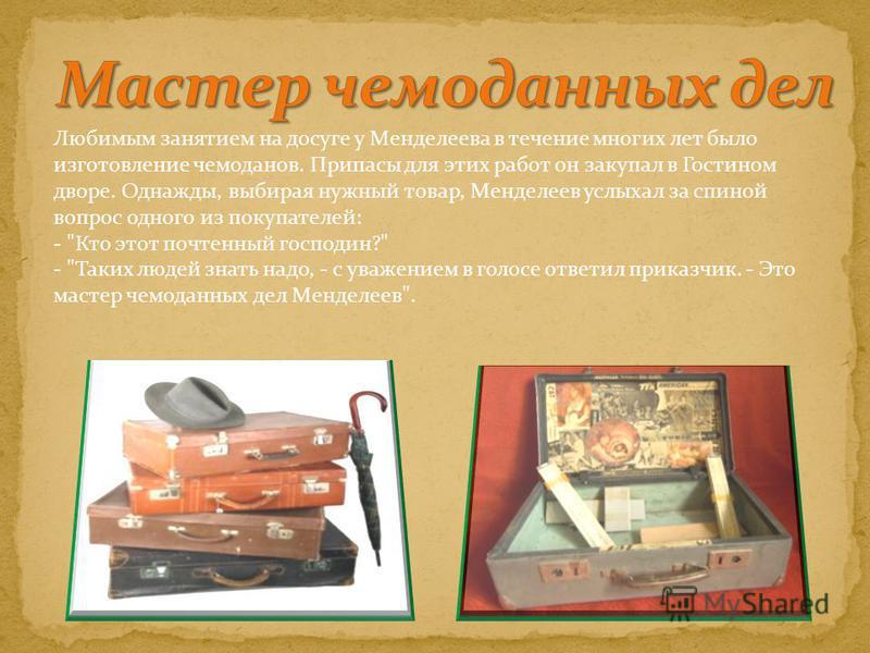 Любимым занятием на досуге у Менделеева в течение многих лет было изготовление чемоданов. Припасы для этих работ он закупал в Гостином дворе. Однажды, выбирая нужный товар, Менделеев услыхал за спиной вопрос одного из покупателей: -
