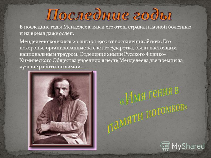 В последние годы Менделеев, как и его отец, страдал глазной болезнью и на время даже ослеп. Менделеев скончался 20 января 1907 от воспаления лёгких. Его похороны, организованные за счёт государства, были настоящим национальным трауром. Отделение хими