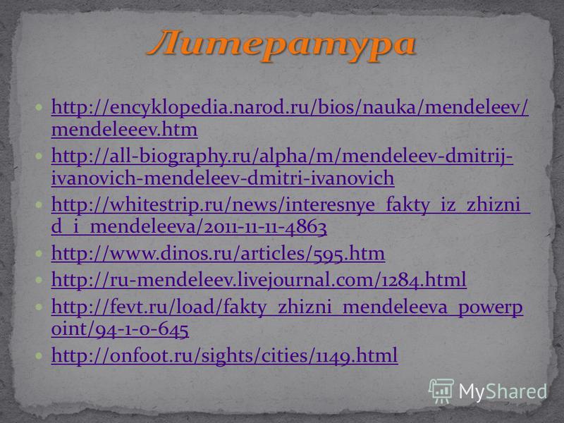 http://encyklopedia.narod.ru/bios/nauka/mendeleev/ mendeleeev.htm http://encyklopedia.narod.ru/bios/nauka/mendeleev/ mendeleeev.htm http://all-biography.ru/alpha/m/mendeleev-dmitrij- ivanovich-mendeleev-dmitri-ivanovich http://all-biography.ru/alpha/