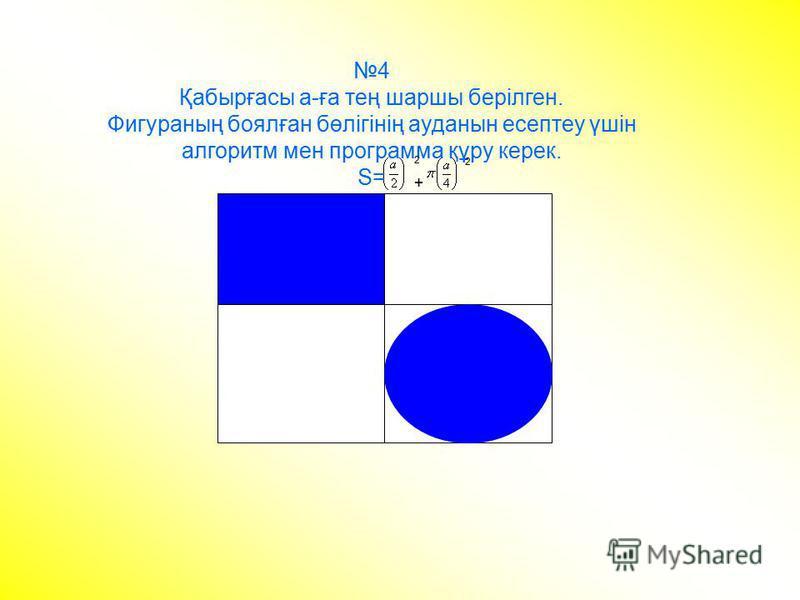 4 Қабырғасы а-ға тең шаршы берілген. Фигураның боялған бөлігінің ауданын есептеу үшін алгоритм мен программа құру керек. S= 2+2+ 2
