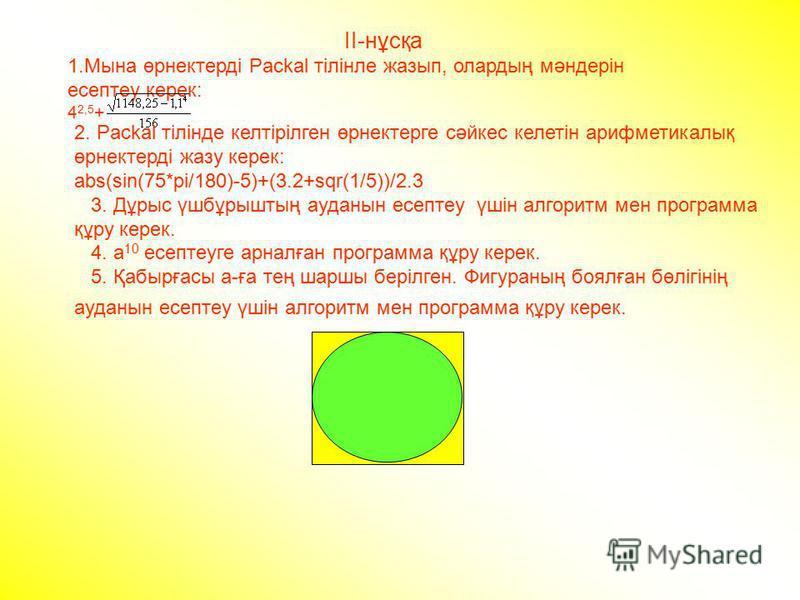 ІІ-нұсқа 1.Мына өрнектерді Packal тілінле жазып, олардың мәндерін есептеу керек: 4 2,5 + 2. Packal тілінде келтірілген өрнектерге сәйкес келетін арифметикалық өрнектерді жазу керек: abs(sin(75*pi/180)-5)+(3.2+sqr(1/5))/2.3 3. Дұрыс үшбұрыштың ауданын