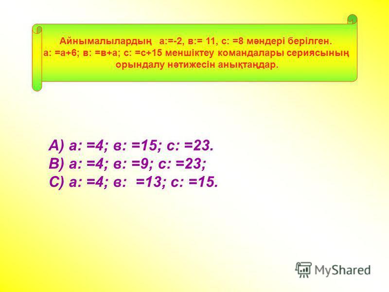 А) а: =4; в: =15; с: =23. В) а: =4; в: =9; с: =23; С) а: =4; в: =13; с: =15. Айнымалылардың а:=-2, в:= 11, с: =8 мәндері берілген. а: =а+6; в: =в+а; с: =с+15 меншіктеу командалары сериясының орындалу нәтижесін анықтаңдар.