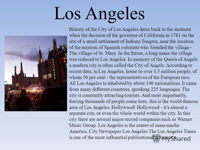 History of the City of Los Angeles dates back to the moment when the decision of the governor of California in 1781 on the site of a small settlement of Indians Tongwa, near the location of the mission of Spanish colonists who founded the village - T