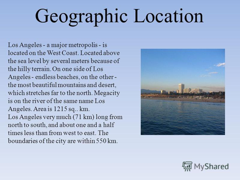 Geographic Location Los Angeles - a major metropolis - is located on the West Coast. Located above the sea level by several meters because of the hilly terrain. On one side of Los Angeles - endless beaches, on the other - the most beautiful mountains