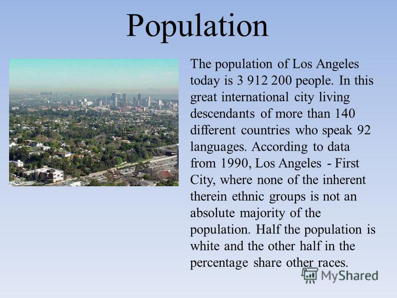 Population The population of Los Angeles today is 3 912 200 people. In this great international city living descendants of more than 140 different countries who speak 92 languages. According to data from 1990, Los Angeles - First City, where none of
