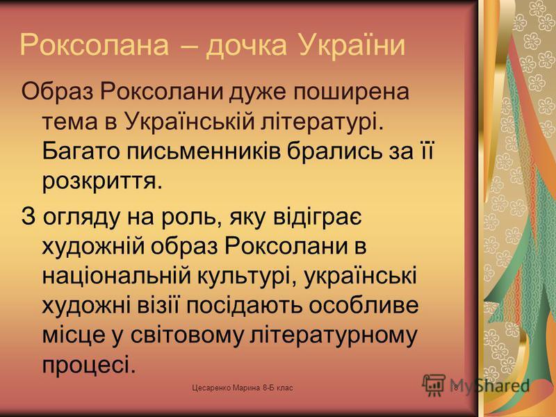 Цесаренко Марина 8-Б клас7 Роксолана Європейські сучасники знали її під іменами Росса, Русса, Роса, Роксолана, тобто українка (Роксоланія – це ще одна з прадавніх назв України).