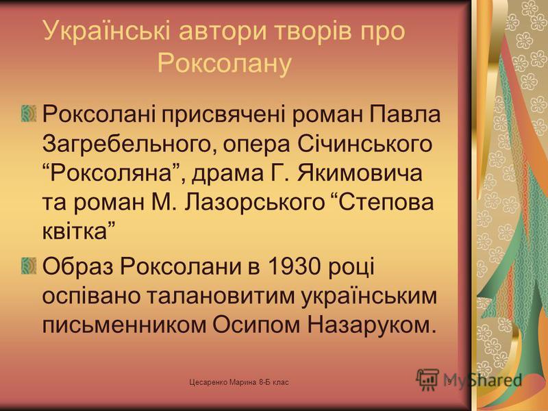 Цесаренко Марина 8-Б клас8 Роксолана – дочка України Образ Роксолани дуже поширена тема в Українській літературі. Багато письменників брались за її розкриття. З огляду на роль, яку відіграє художній образ Роксолани в національній культурі, українські