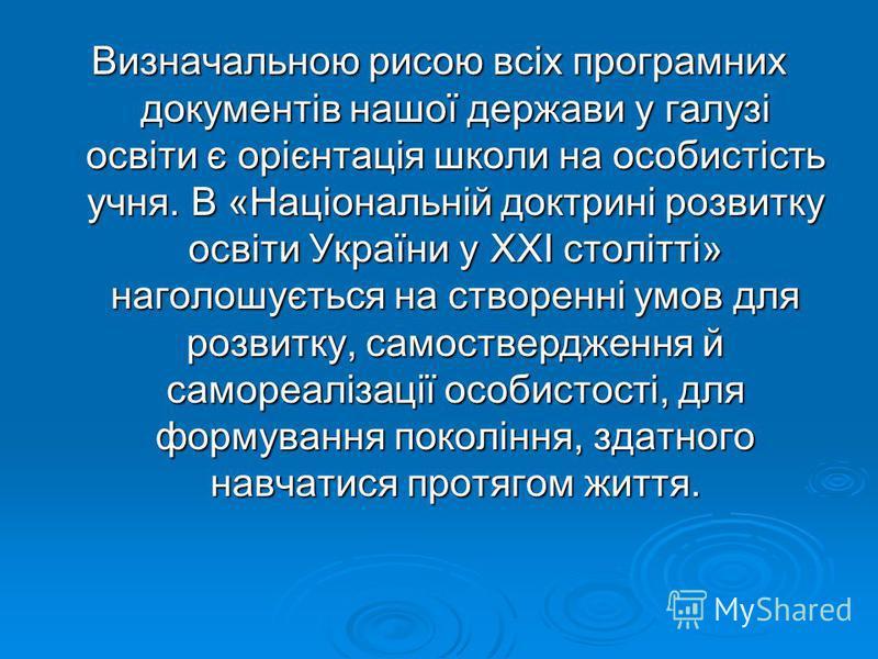 Визначальною рисою всіх програмних документів нашої держави у галузі освіти є орієнтація школи на особистість учня. В «Національній доктрині розвитку освіти України у XXI столітті» наголошується на створенні умов для розвитку, самоствердження й самор