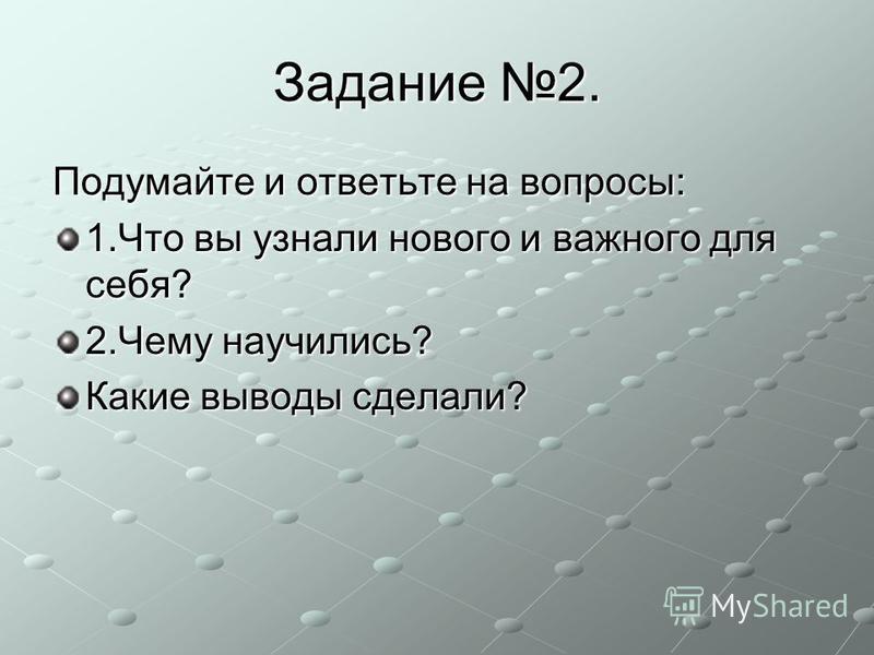 Задание 2. Подумайте и ответьте на вопросы: 1. Что вы узнали нового и важного для себя? 2. Чему научились? Какие выводы сделали?