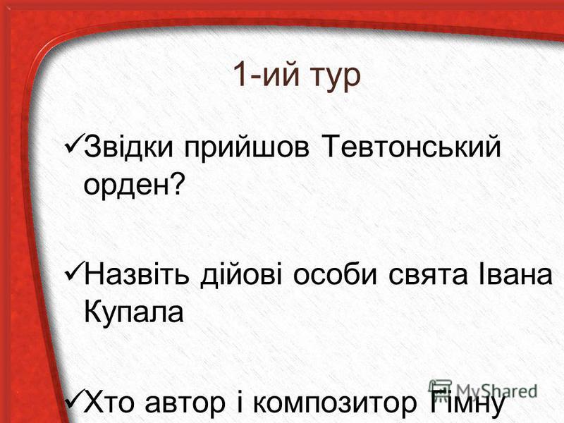 1-ий тур Звідки прийшов Тевтонський орден? Назвіть дійові особи свята Івана Купала Хто автор і композитор Гімну України?