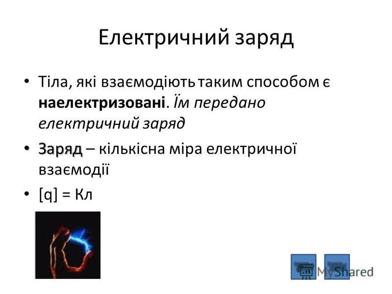 Електричний заряд Тіла, які взаємодіють таким способом є наелектризовані. Їм передано електричний заряд Заряд Заряд – кількісна міра електричної взаємодії [q] = Кл