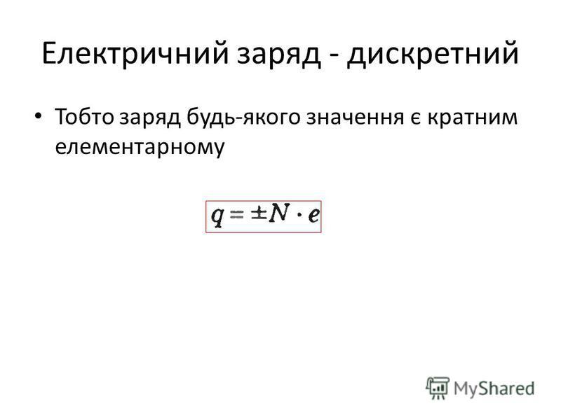 Електричний заряд - дискретний Тобто заряд будь-якого значення є кратним елементарному