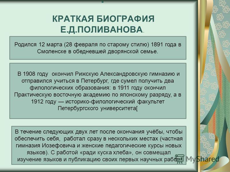 КРАТКАЯ БИОГРАФИЯ Е.Д.ПОЛИВАНОВА.. Родился 12 марта (28 февраля по старому стилю) 1891 года в Смоленске в обедневшей дворянской семье. В 1908 году окончил Рижскую Александровскую гимназию и отправился учиться в Петербург, где сумел получить два филол