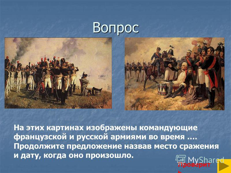 Вопрос Проверит ь На этих картинах изображены командующие французской и русской армиями во время …. Продолжите предложение назвав место сражения и дату, когда оно произошло.