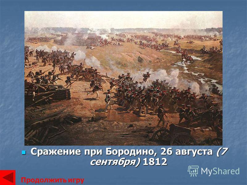 Сражение при Бородино, 26 августа (7 сентября) 1812 Сражение при Бородино, 26 августа (7 сентября) 1812 Продолжить игру