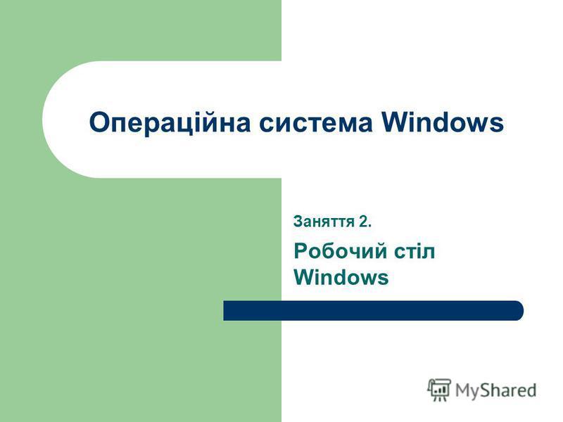 Операційна система Windows Заняття 2. Робочий стіл Windows