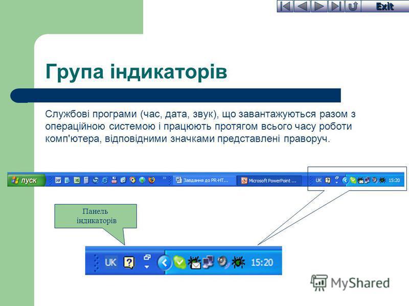 Exit Група індикаторів Службові програми (час, дата, звук), що завантажуються разом з операційною системою і працюють протягом всього часу роботи комп'ютера, відповідними значками представлені праворуч. Панель індикаторів