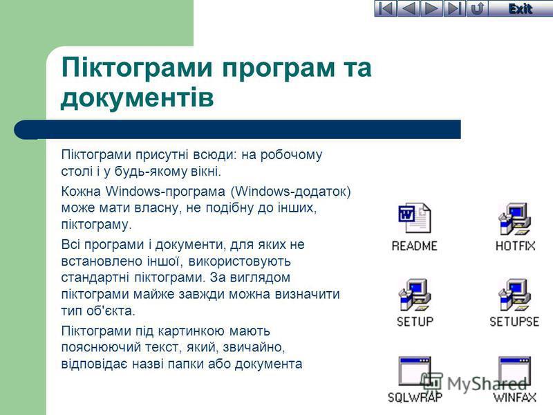 Exit Піктограми програм та документів Піктограми присутні всюди: на робочому столі і у будь-якому вікні. Кожна Windows-програма (Windows-додаток) може мати власну, не подібну до інших, піктограму. Всі програми і документи, для яких не встановлено інш
