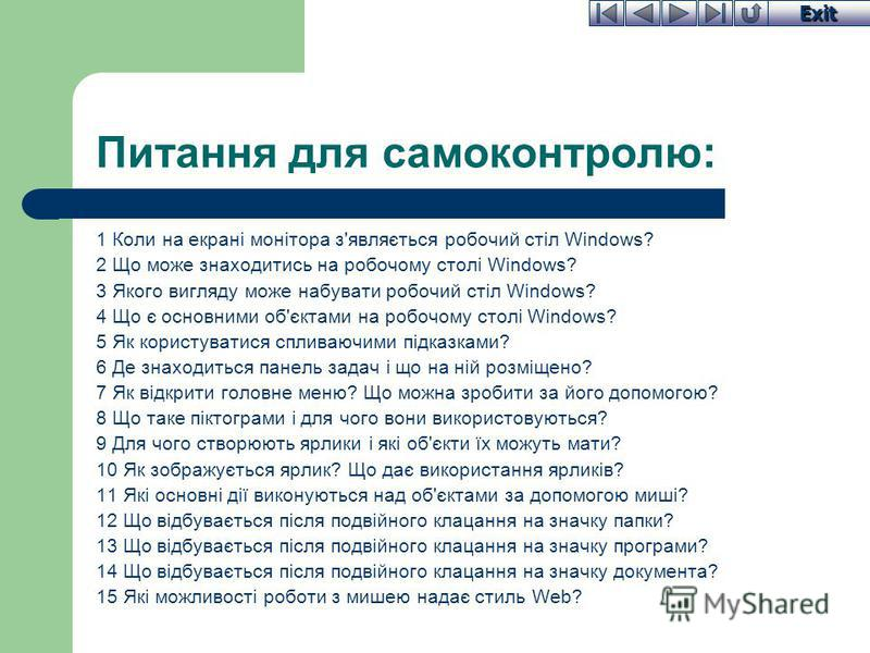 Exit Питання для самоконтролю: 1 Коли на екрані монітора з'являється робочий стіл Windows? 2 Що може знаходитись на робочому столі Windows? 3 Якого вигляду може набувати робочий стіл Windows? 4 Що є основними об'єктами на робочому столі Windows? 5 Як