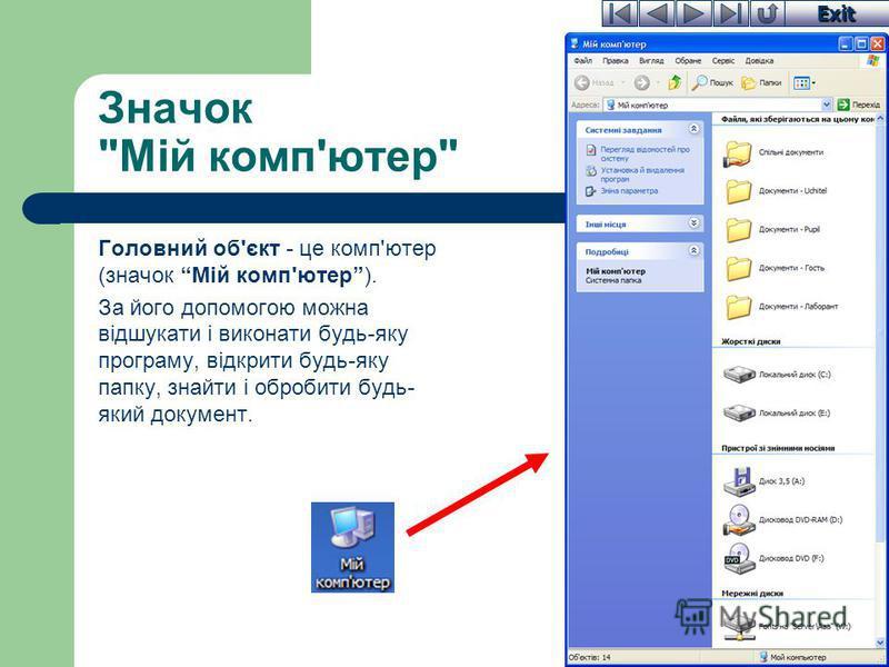 Exit Значок Мій комп'ютер Головний об'єкт - це комп'ютер (значок Мій комп'ютер). За його допомогою можна відшукати і виконати будь-яку програму, відкрити будь-яку папку, знайти і обробити будь- який документ.