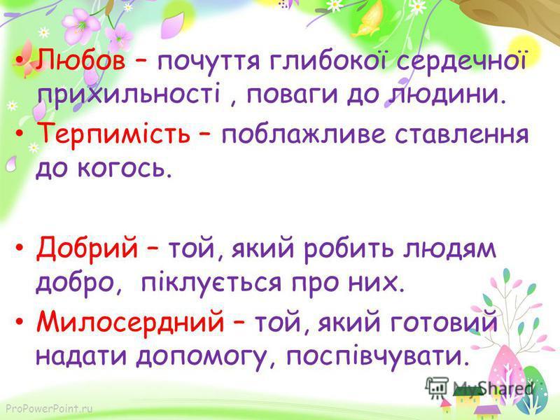ProPowerPoint.ru Любов – почуття глибокої сердечної прихильності, поваги до людини. Терпимість – поблажливе ставлення до когось. Добрий – той, який робить людям добро, піклується про них. Милосердний – той, який готовий надати допомогу, поспівчувати.
