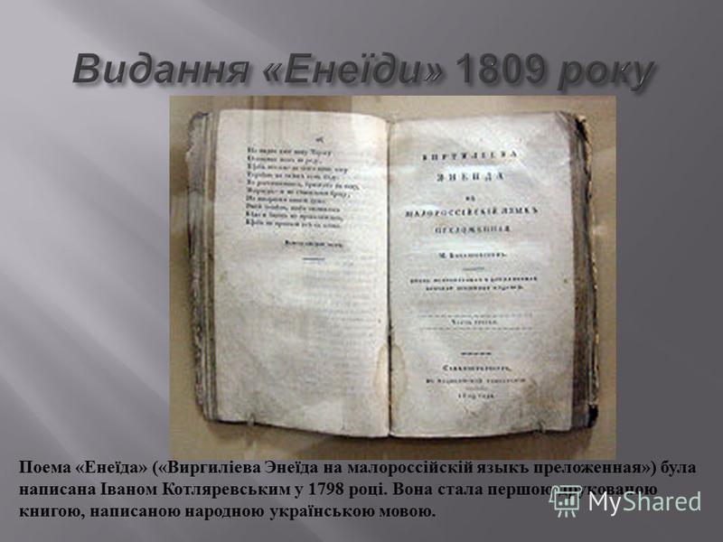 Поема « Енеїда » (« Виргиліева Энеїда на малороссійскій языкъ преложенная ») була написана Іваном Котляревським у 1798 році. Вона стала першою друкованою книгою, написаною народною українською мовою.