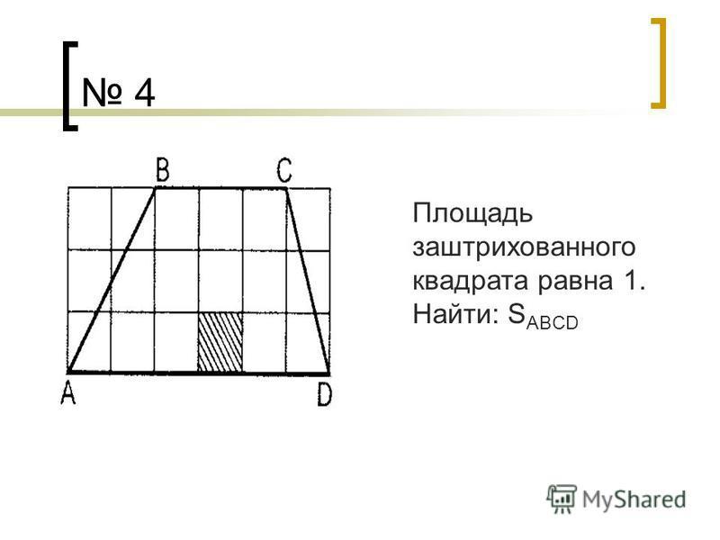 4 Площадь заштрихованного квадрата равна 1. Найти: S AB CD