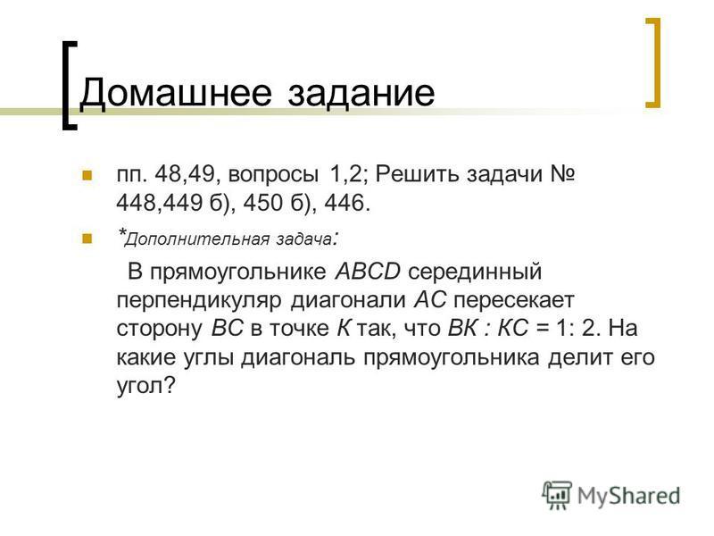 Домашнее задание пп. 48,49, вопросы 1,2; Решить задачи 448,449 б), 450 б), 446. * Дополнительная задача : В прямоугольнике ABCD серединный перпендикуляр диагонали АС пересекает сторону ВС в точке К так, что ВК : КС = 1: 2. На какие углы диагональ пря