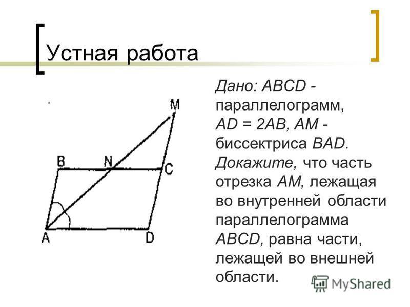 Устная работа Дано: ABCD - параллелограмм, AD = 2АВ, AM - биссектриса BAD. Докажите, что часть отрезка AM, лежащая во внутренней области параллелограмма ABCD, равна части, лежащей во внешней области.