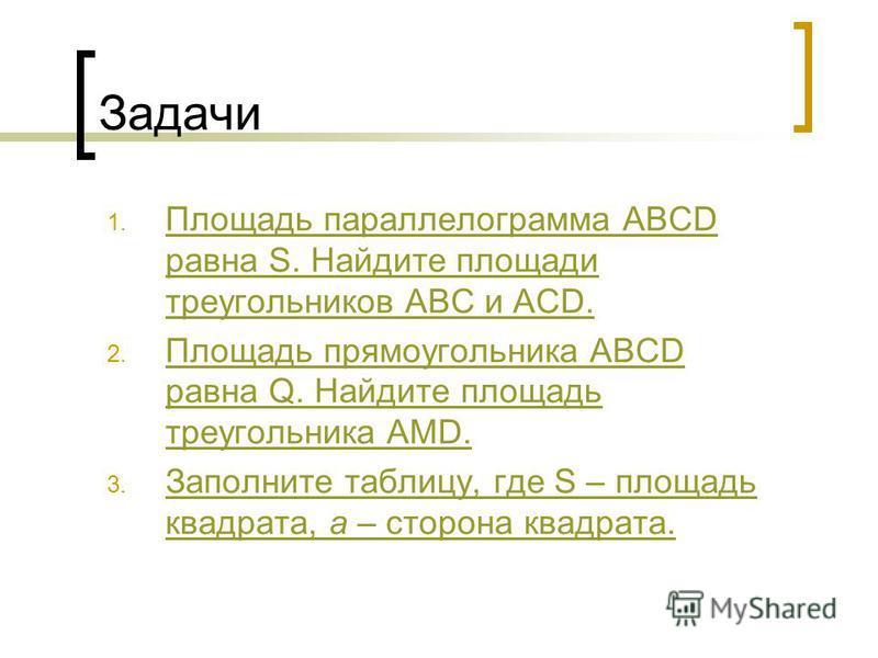 Задачи 1. Площадь параллелограмма ABCD равна S. Найдите площади треугольников ABC и AСD. Площадь параллелограмма ABCD равна S. Найдите площади треугольников ABC и AСD. 2. Площадь прямоугольника ABCD равна Q. Найдите площадь треугольника AMD. Площадь