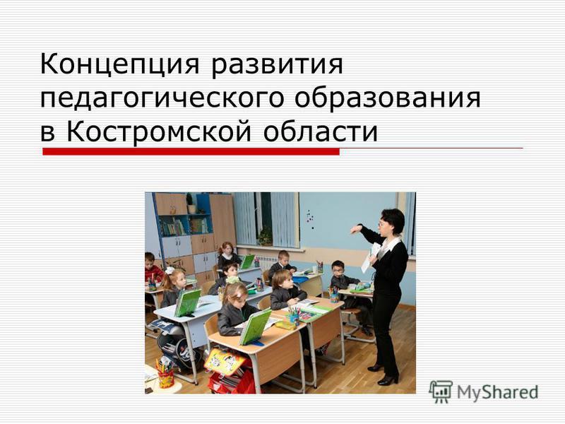 Концепция развития педагогического образования в Костромской области