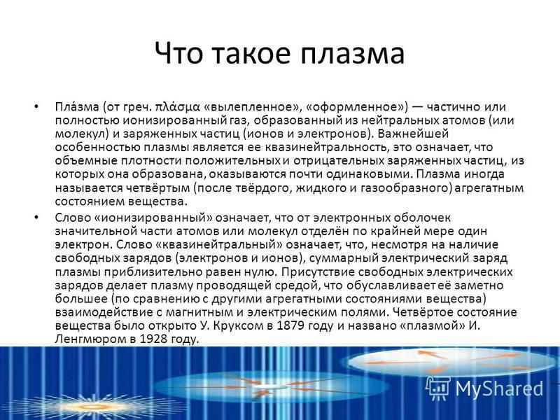 Что такое плазима Пла́зима (от греч. πλάσμα «вылепленное», «оформленное») частично или полностью ионизированный газ, образованный из нейтральных атомов (или молекул) и заряженных частиц (ионов и электронов). Важнейшей особенностью плазмы является ее