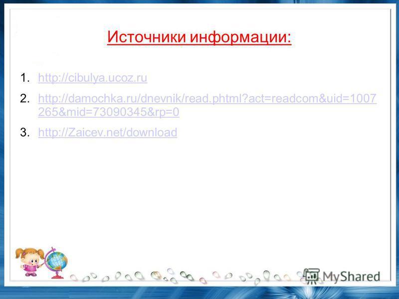 Источники информации: 1.http://cibulya.ucoz.ruhttp://cibulya.ucoz.ru 2.http://damochka.ru/dnevnik/read.phtml?act=readcom&uid=1007 265&mid=73090345&rp=0http://damochka.ru/dnevnik/read.phtml?act=readcom&uid=1007 265&mid=73090345&rp=0 3.http://Zaicev.ne