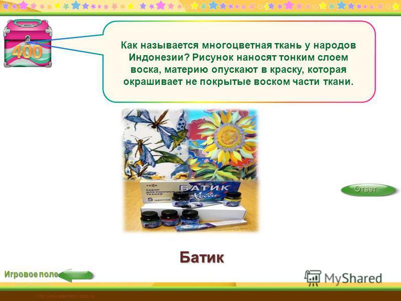Батик Игровое поле Ответ http://edu-teacherzv.ucoz.ru Как называется многоцветная ткань у народов Индонезии? Рисунок наносят тонким слоем воска, материю опускают в краску, которая окрашивает не покрытые воском части ткани.