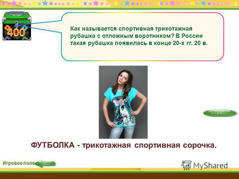 Игровое поле Ответ http://edu-teacherzv.ucoz.ru Как называется спортивная трикотажная рубашка с отложным воротником? В России такая рубашка появилась в конце 20-х гг. 20 в. ФУТБОЛКА - трикотажная спортивная сорочка.