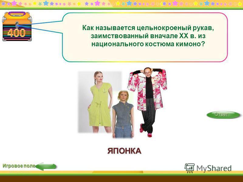 ЯПОНКА Игровое поле Ответ Как называется цельнокроеный рукав, заимствованный вначале XX в. из национального костюма кимоно?