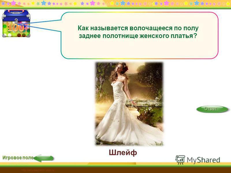 Шлейф Игровое поле Ответ http://edu-teacherzv.ucoz.ru Как называется волочащееся по полу заднее полотнище женского платья?