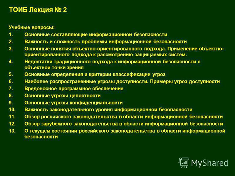 1 ТОИБ Лекция 2 Учебные вопросы: 1. Основные составляющие информационной безопасности 2. Важность и сложность проблемы информационной безопасности 3. Основные понятия объектно-ориентированного подхода. Применение объектно- ориентированного подхода к