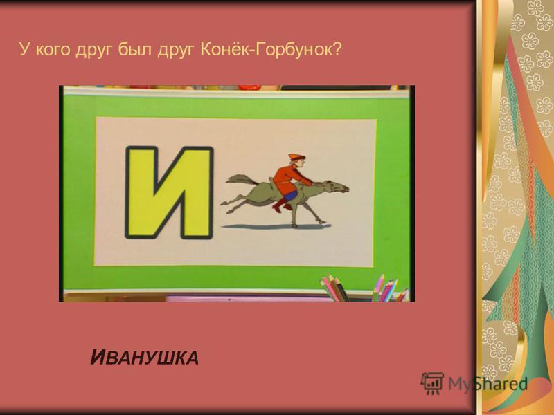 У кого друг был друг Конёк-Горбунок? И ВАНУШКА