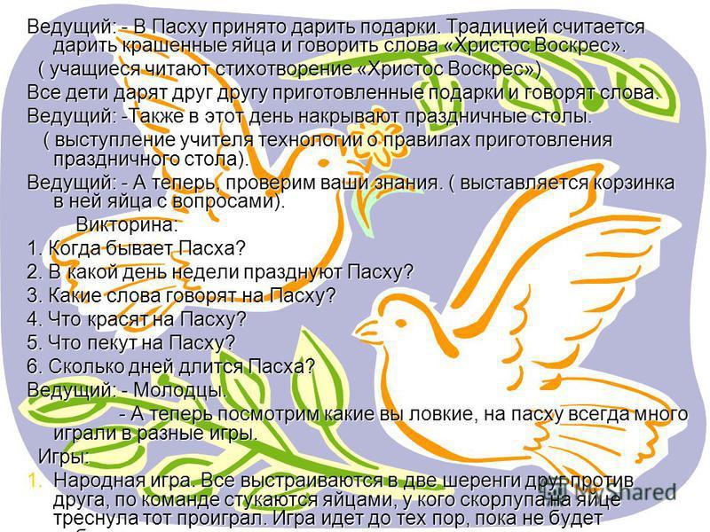 Ведущий: - В Пасху принято дарить подарки. Традицией считается дарить крашенные яйца и говорить слова «Христос Воскрес». ( учащиеся читают стихотворение «Христос Воскрес») ( учащиеся читают стихотворение «Христос Воскрес») Все дети дарят друг другу п