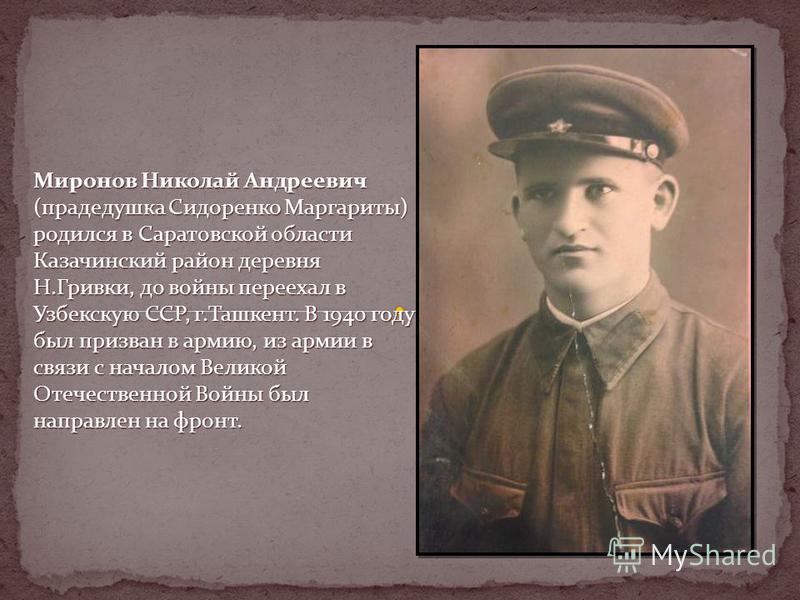 Миронов Николай Андреевич (прадедушка Сидоренко Маргариты) родился в Саратовской области Казачинский район деревня Н.Гривки, до войны переехал в Узбекскую ССР, г.Ташкент. В 1940 году был призван в армию, из армии в связи с началом Великой Отечественн