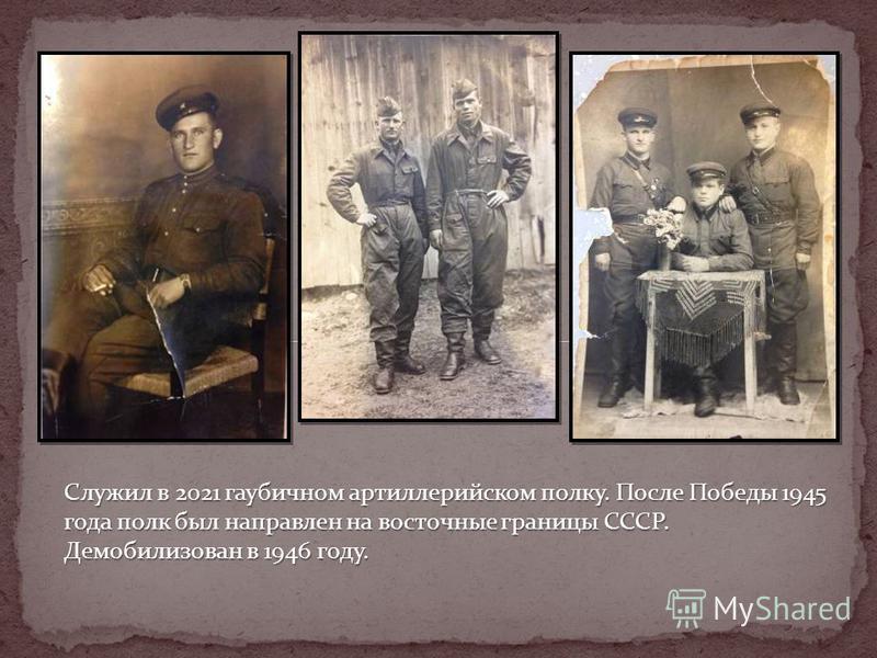 Служил в 2021 гаубичном артиллерийском полку. После Победы 1945 года полк был направлен на восточные границы СССР. Демобилизован в 1946 году.