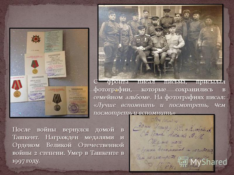 После войны вернулся домой в Ташкент. Награжден медалями и Орденом Великой Отечественной войны 2 степени. Умер в Ташкенте в 1997 году. С фронта писал письма, присылал фотографии, которые сохранились в семейном альбоме. На фотографиях писал: «Лучше вс