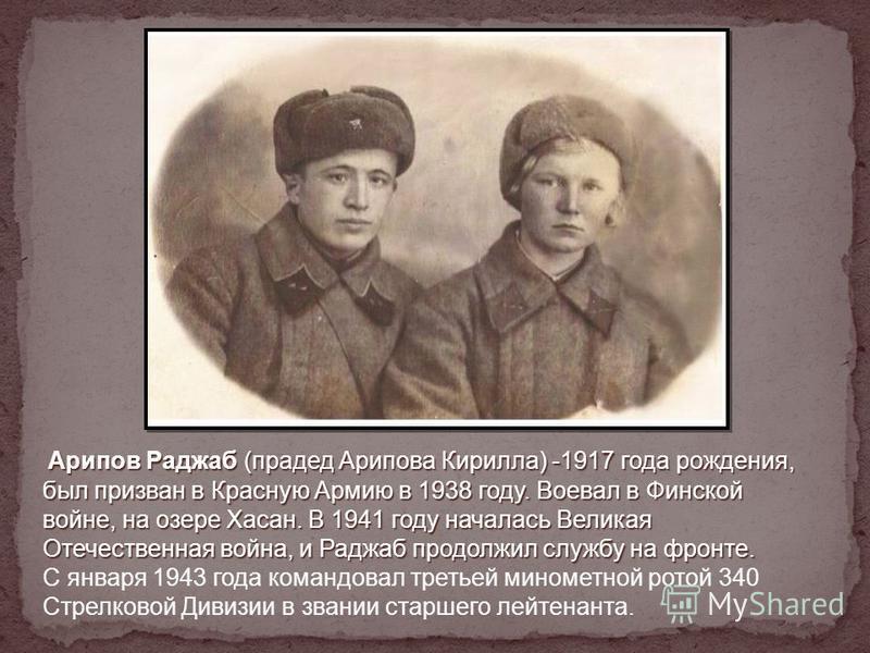 Арипов Раджаб (прадед Арипова Кирилла) -1917 года рождения, был призван в Красную Армию в 1938 году. Воевал в Финской войне, на озере Хасан. В 1941 году началась Великая Отечественная война, и Раджаб продолжил службу на фронте. Арипов Раджаб (прадед